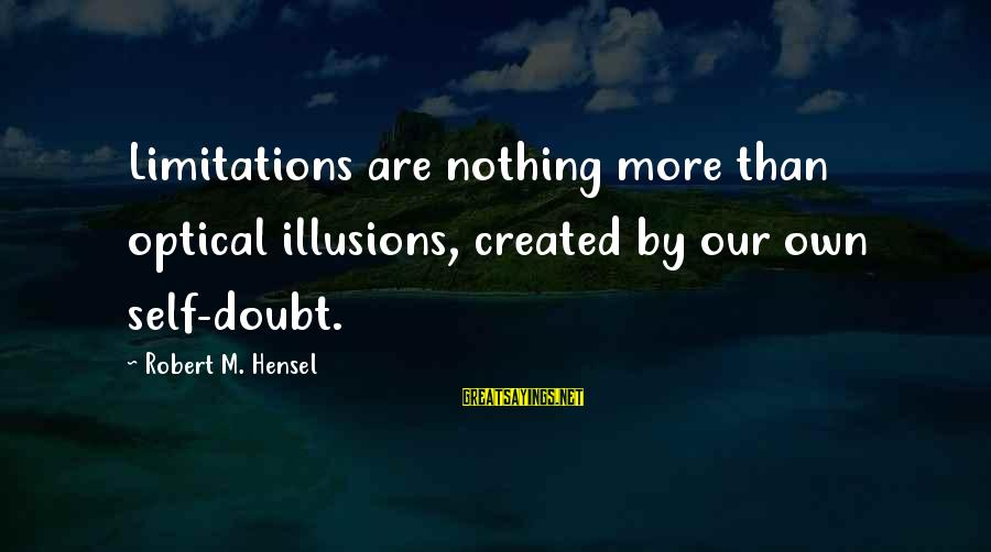 Optical Sayings By Robert M. Hensel: Limitations are nothing more than optical illusions, created by our own self-doubt.