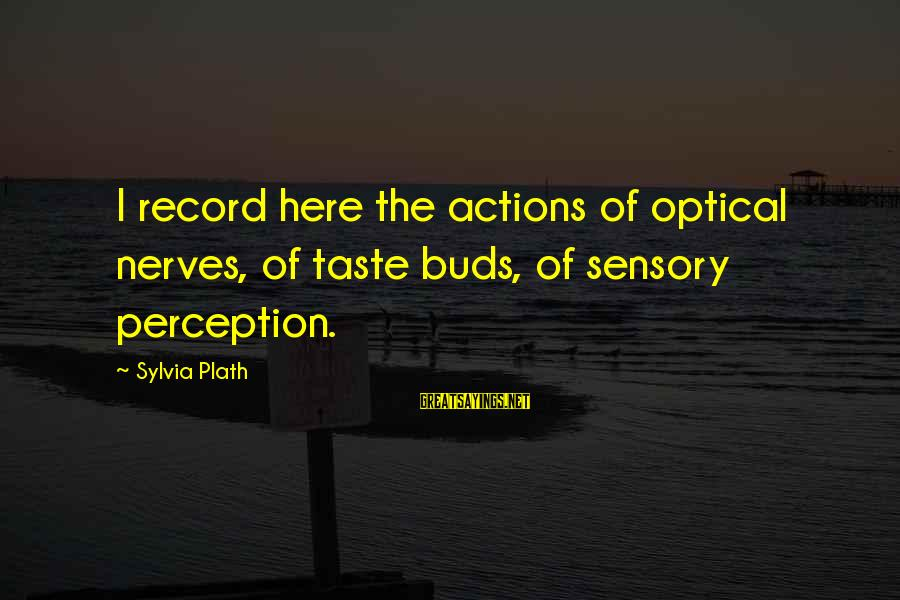 Optical Sayings By Sylvia Plath: I record here the actions of optical nerves, of taste buds, of sensory perception.