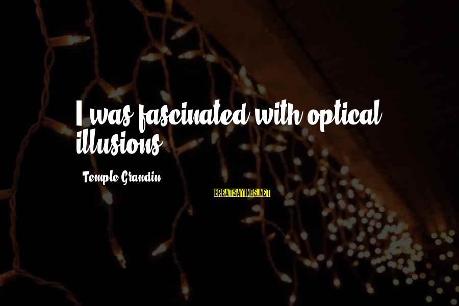 Optical Sayings By Temple Grandin: I was fascinated with optical illusions.