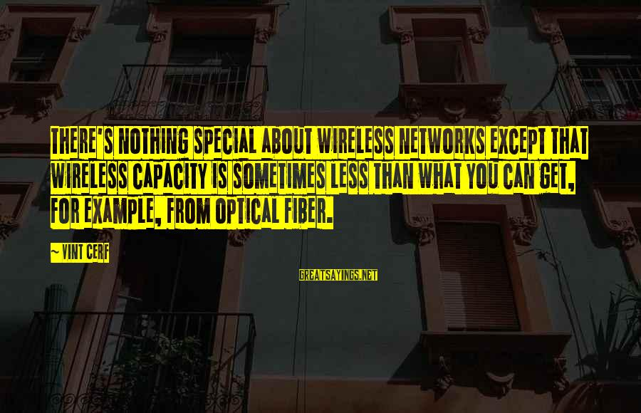 Optical Sayings By Vint Cerf: There's nothing special about wireless networks except that wireless capacity is sometimes less than what