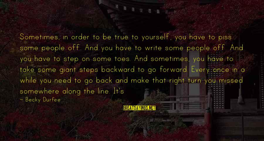 Order My Steps Sayings By Becky Durfee: Sometimes, in order to be true to yourself, you have to piss some people off.