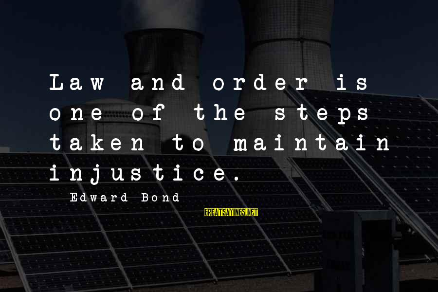 Order My Steps Sayings By Edward Bond: Law and order is one of the steps taken to maintain injustice.