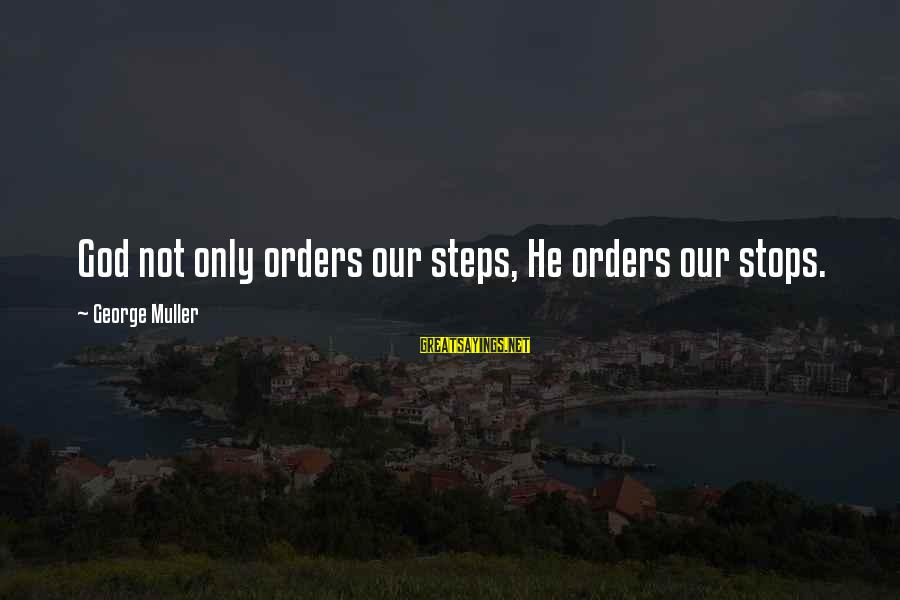 Order My Steps Sayings By George Muller: God not only orders our steps, He orders our stops.