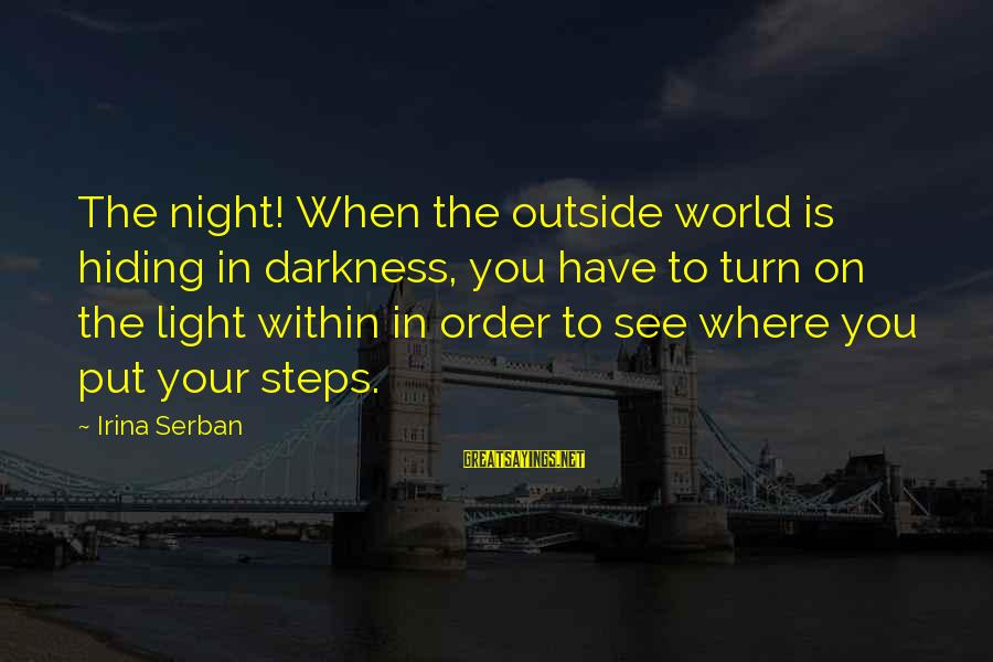 Order My Steps Sayings By Irina Serban: The night! When the outside world is hiding in darkness, you have to turn on