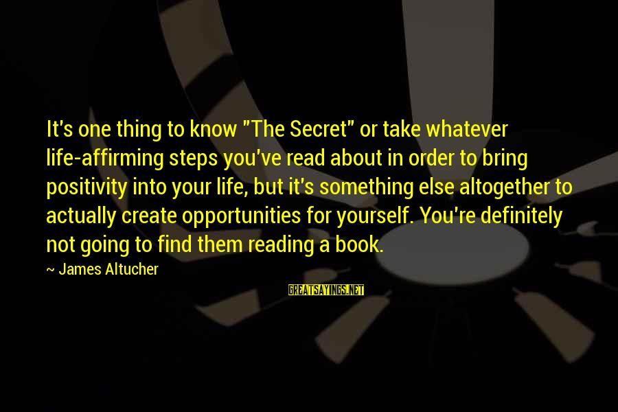 """Order My Steps Sayings By James Altucher: It's one thing to know """"The Secret"""" or take whatever life-affirming steps you've read about"""