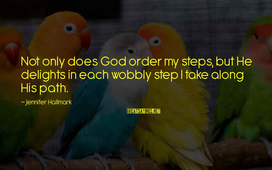 Order My Steps Sayings By Jennifer Hallmark: Not only does God order my steps, but He delights in each wobbly step I
