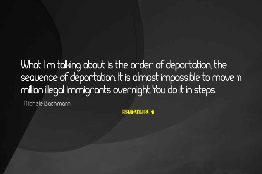 Order My Steps Sayings By Michele Bachmann: What I'm talking about is the order of deportation, the sequence of deportation. It is