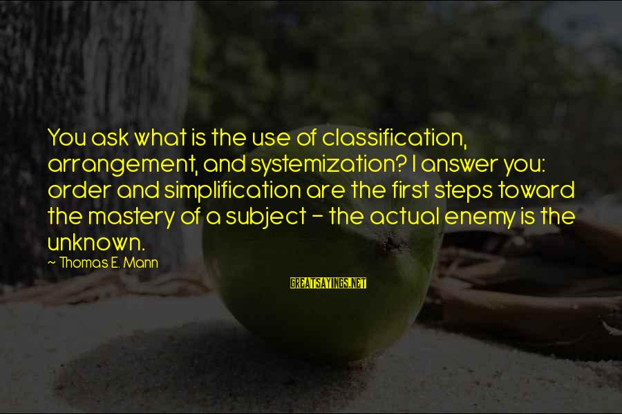 Order My Steps Sayings By Thomas E. Mann: You ask what is the use of classification, arrangement, and systemization? I answer you: order