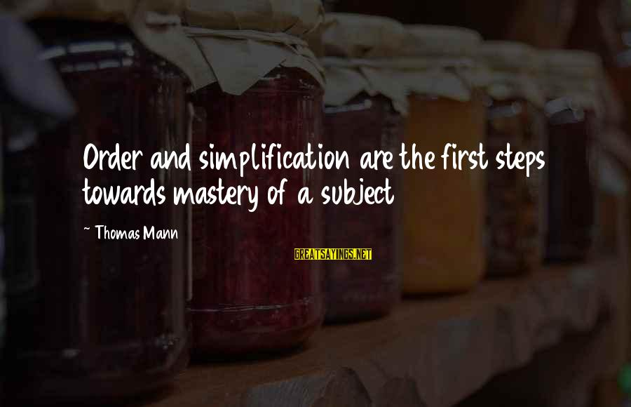 Order My Steps Sayings By Thomas Mann: Order and simplification are the first steps towards mastery of a subject
