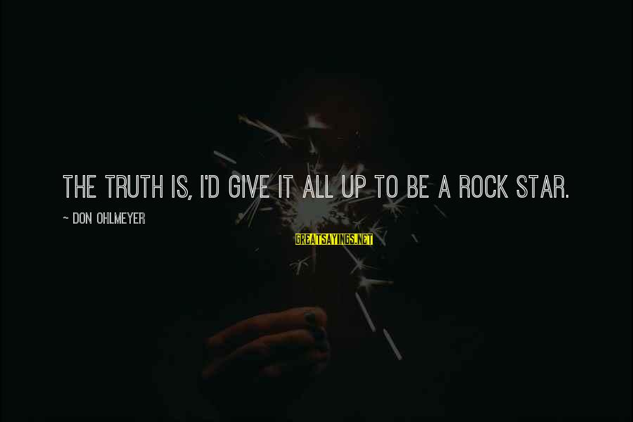 Ordo Skirata Sayings By Don Ohlmeyer: The truth is, I'd give it all up to be a rock star.
