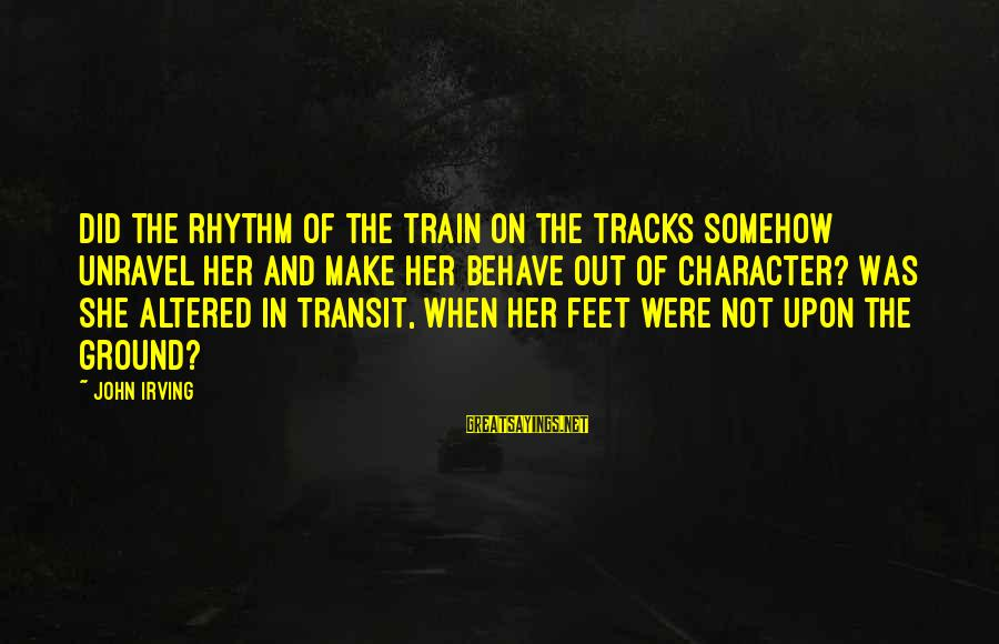 Ordo Skirata Sayings By John Irving: Did the rhythm of the train on the tracks somehow unravel her and make her