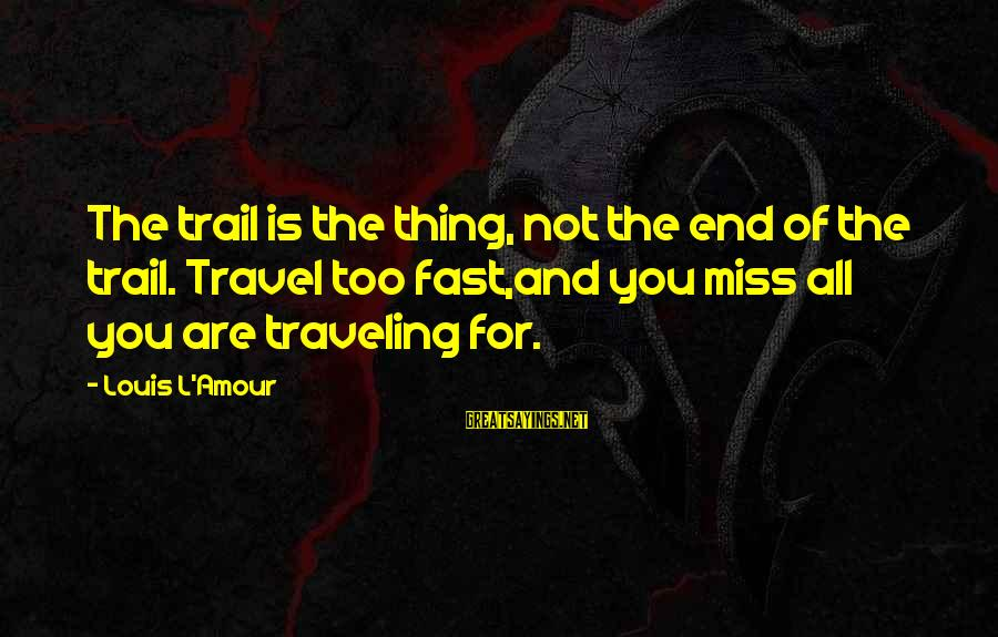 Oregon Rain Sayings By Louis L'Amour: The trail is the thing, not the end of the trail. Travel too fast,and you