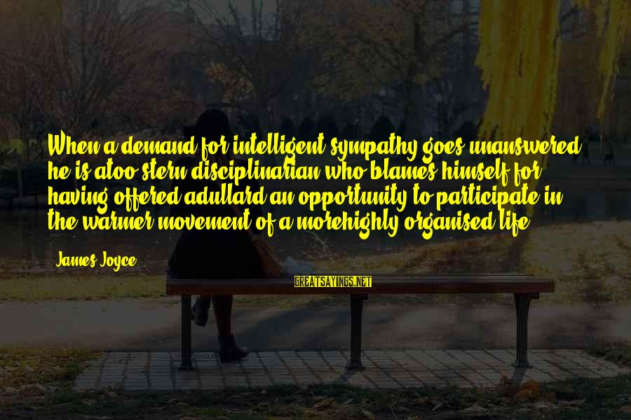 Organised Life Sayings By James Joyce: When a demand for intelligent sympathy goes unanswered he is atoo stern disciplinarian who blames