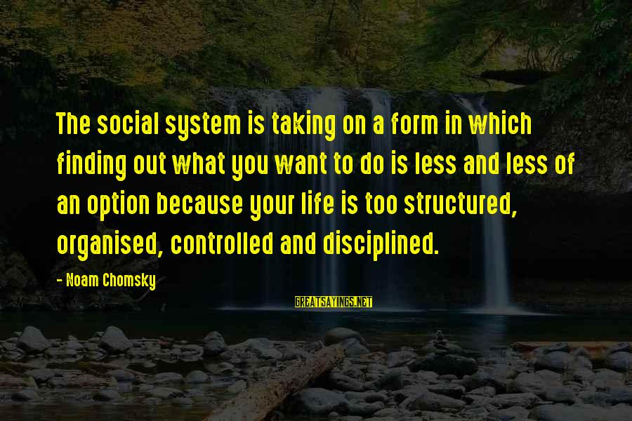 Organised Life Sayings By Noam Chomsky: The social system is taking on a form in which finding out what you want