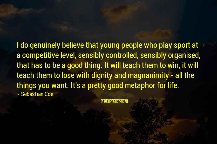 Organised Life Sayings By Sebastian Coe: I do genuinely believe that young people who play sport at a competitive level, sensibly