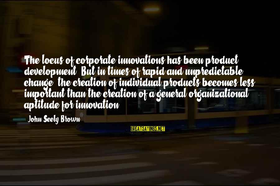 Organizational Change Sayings By John Seely Brown: The locus of corporate innovations has been product development. But in times of rapid and
