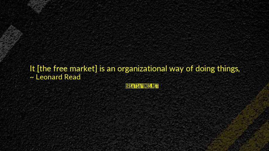 Organizational Change Sayings By Leonard Read: It [the free market] is an organizational way of doing things, featuring openness, which enables