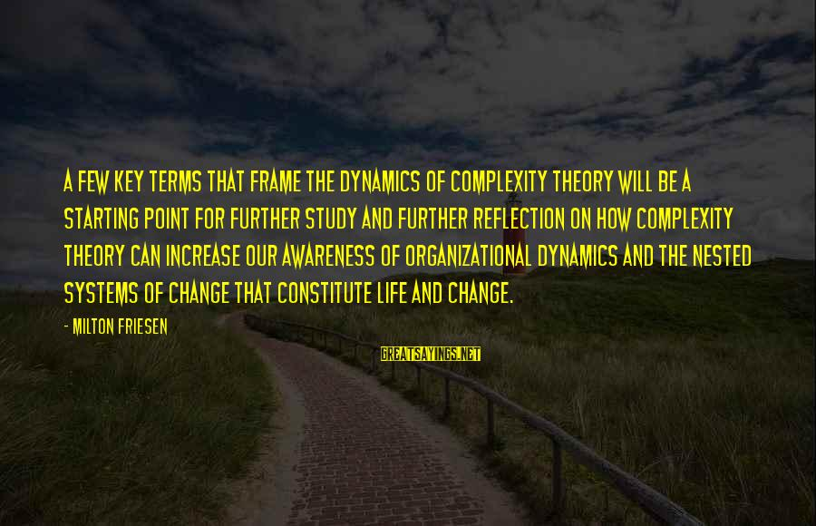 Organizational Change Sayings By Milton Friesen: A few key terms that frame the dynamics of complexity theory will be a starting