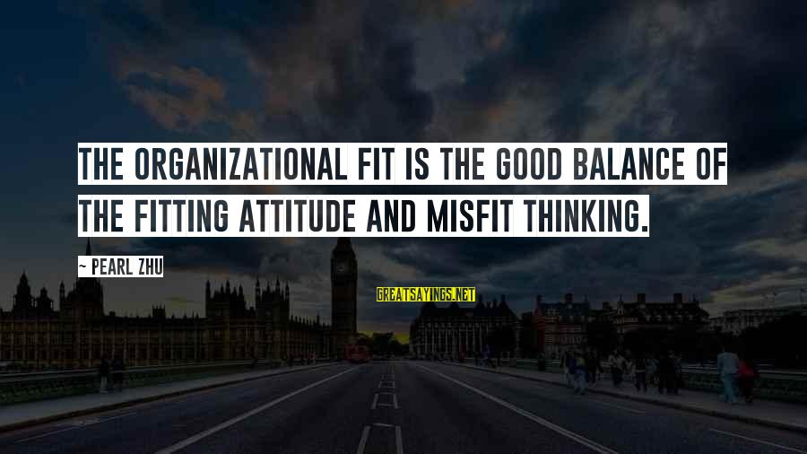 Organizational Change Sayings By Pearl Zhu: The organizational fit is the good balance of the fitting attitude and misfit thinking.