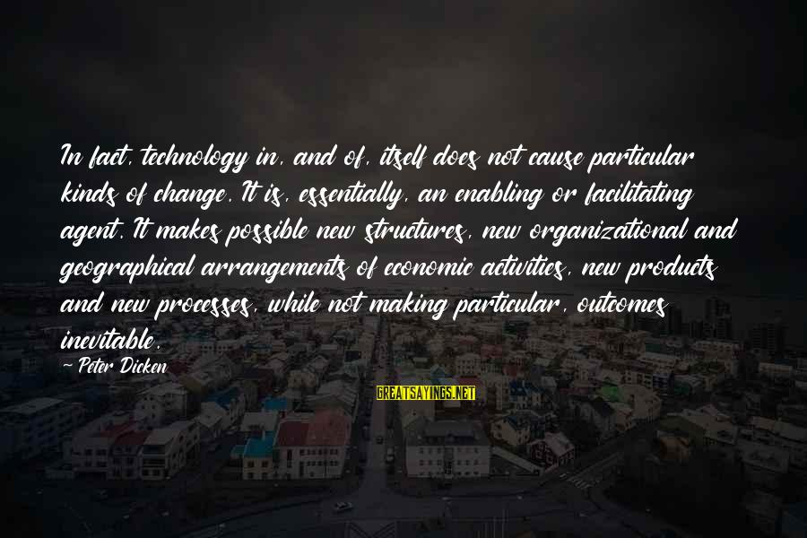 Organizational Change Sayings By Peter Dicken: In fact, technology in, and of, itself does not cause particular kinds of change. It