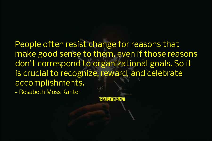 Organizational Change Sayings By Rosabeth Moss Kanter: People often resist change for reasons that make good sense to them, even if those