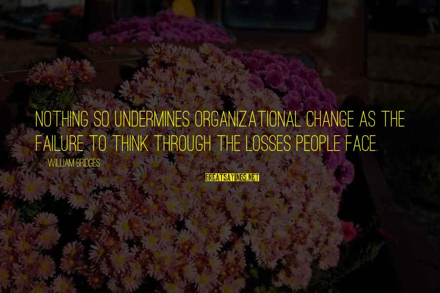 Organizational Change Sayings By William Bridges: Nothing so undermines organizational change as the failure to think through the losses people face.