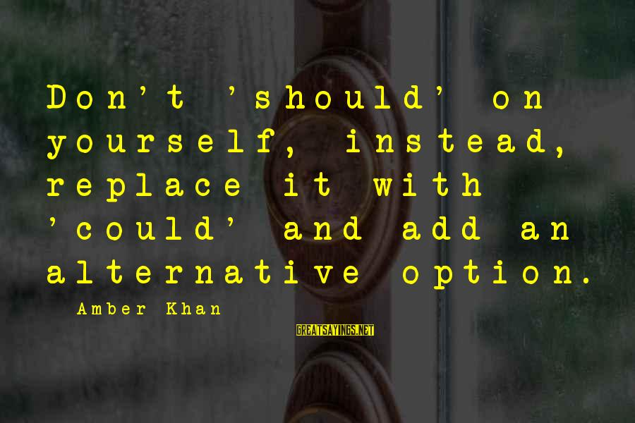 Organize Quotes And Sayings By Amber Khan: Don't 'should' on yourself, instead, replace it with 'could' and add an alternative option.