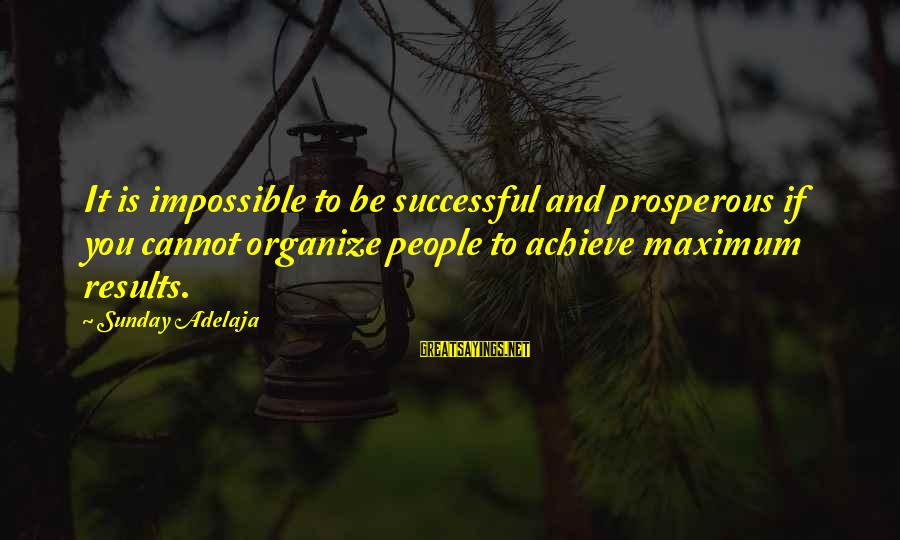 Organize Quotes And Sayings By Sunday Adelaja: It is impossible to be successful and prosperous if you cannot organize people to achieve