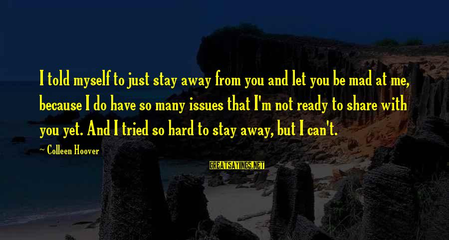 Organized Quotes And Sayings By Colleen Hoover: I told myself to just stay away from you and let you be mad at