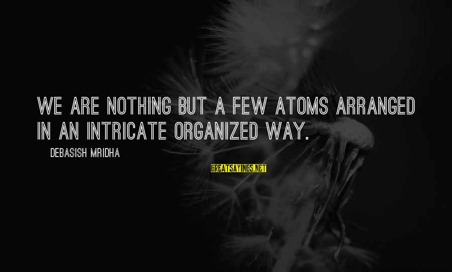 Organized Quotes And Sayings By Debasish Mridha: We are nothing but a few atoms arranged in an intricate organized way.