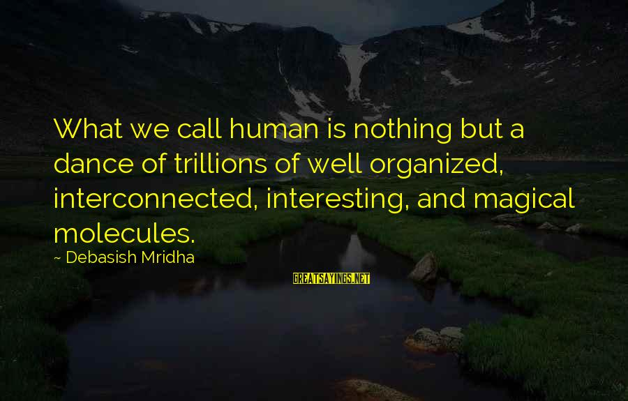 Organized Quotes And Sayings By Debasish Mridha: What we call human is nothing but a dance of trillions of well organized, interconnected,