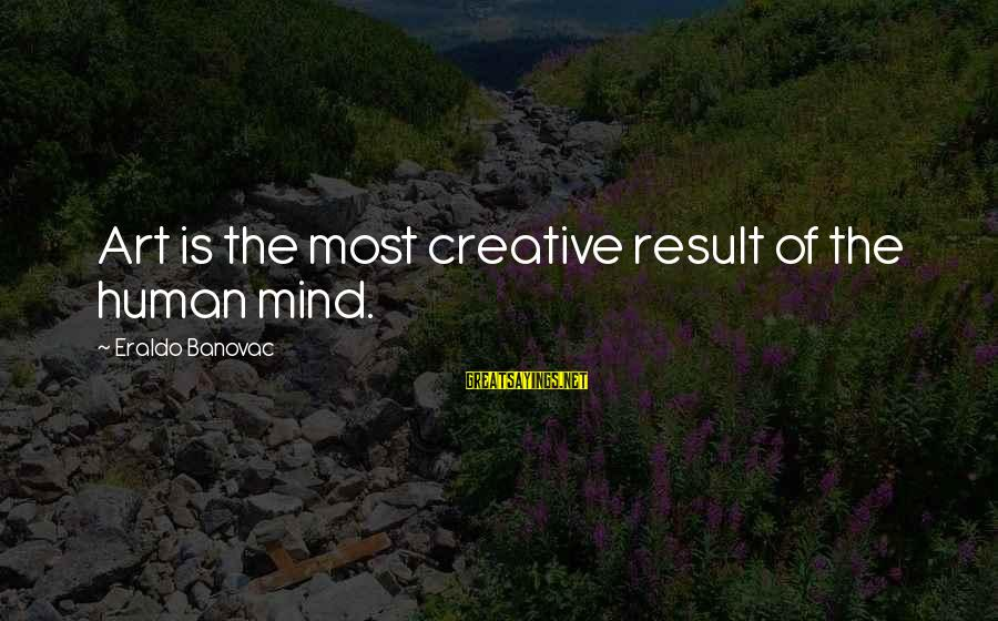 Organized Quotes And Sayings By Eraldo Banovac: Art is the most creative result of the human mind.