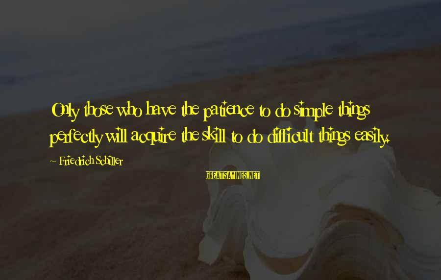 Organized Quotes And Sayings By Friedrich Schiller: Only those who have the patience to do simple things perfectly will acquire the skill