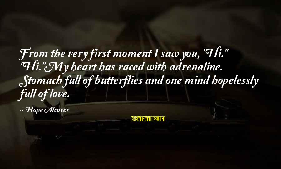 """Organized Quotes And Sayings By Hope Alcocer: From the very first moment I saw you, """"Hi."""" """"Hi.""""My heart has raced with adrenaline."""