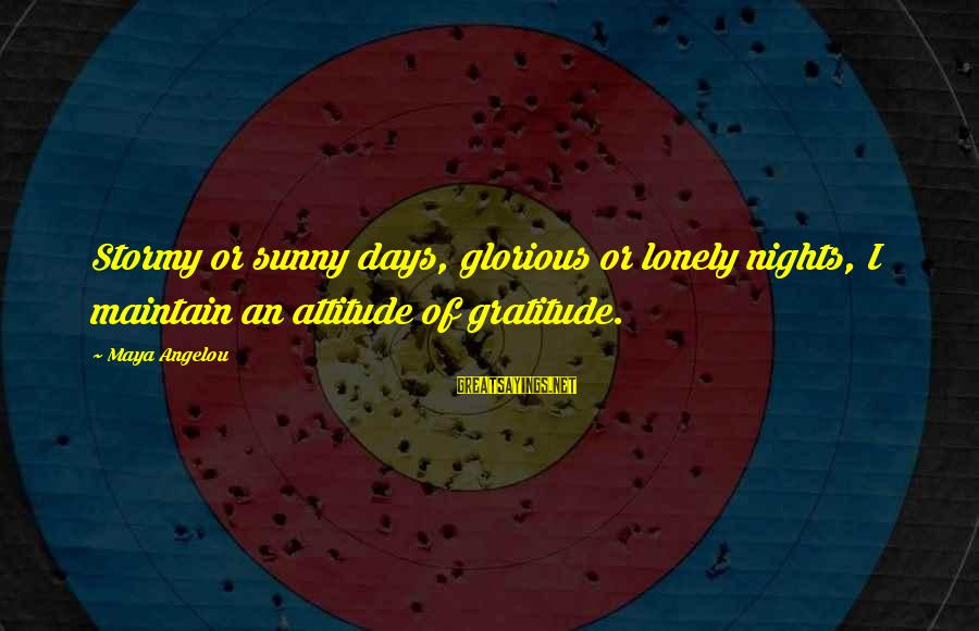 Organized Quotes And Sayings By Maya Angelou: Stormy or sunny days, glorious or lonely nights, I maintain an attitude of gratitude.