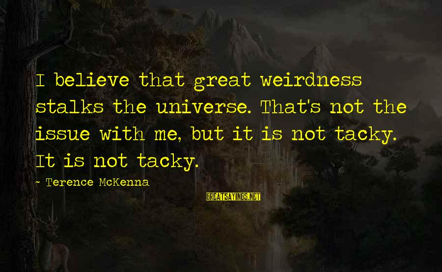 Organized Quotes And Sayings By Terence McKenna: I believe that great weirdness stalks the universe. That's not the issue with me, but