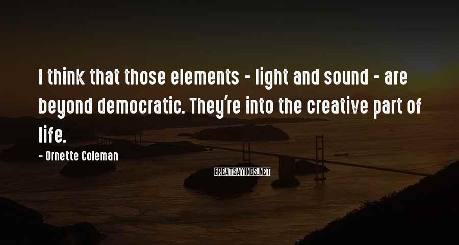 Ornette Coleman Sayings: I think that those elements - light and sound - are beyond democratic. They're into