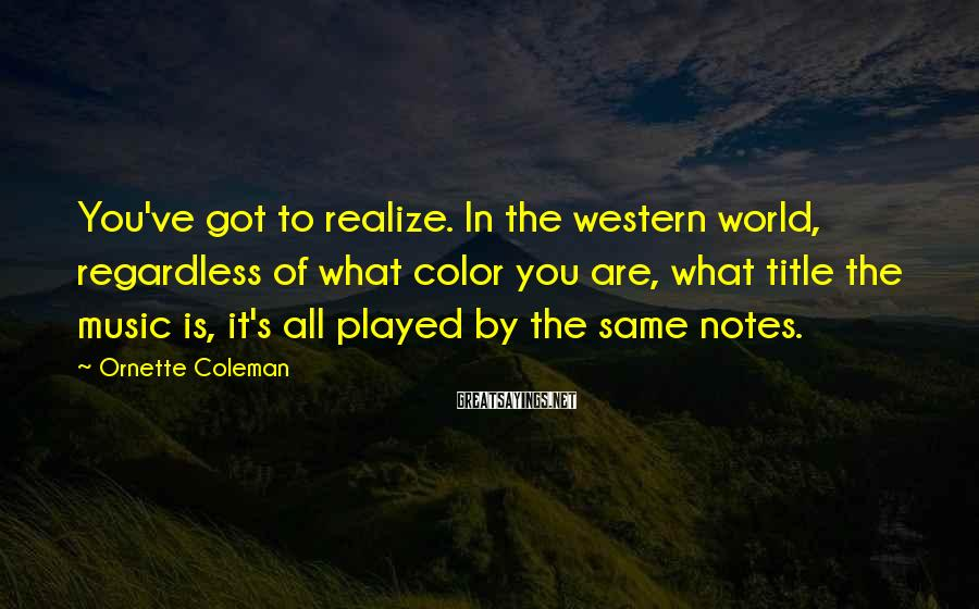 Ornette Coleman Sayings: You've got to realize. In the western world, regardless of what color you are, what