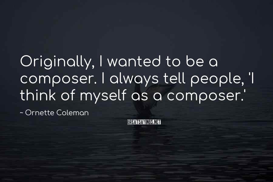 Ornette Coleman Sayings: Originally, I wanted to be a composer. I always tell people, 'I think of myself