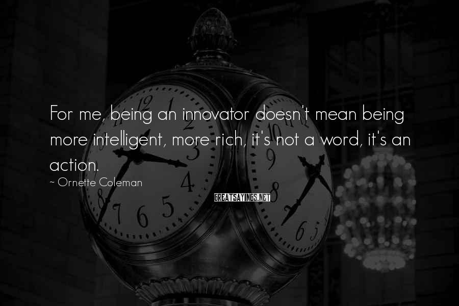 Ornette Coleman Sayings: For me, being an innovator doesn't mean being more intelligent, more rich, it's not a