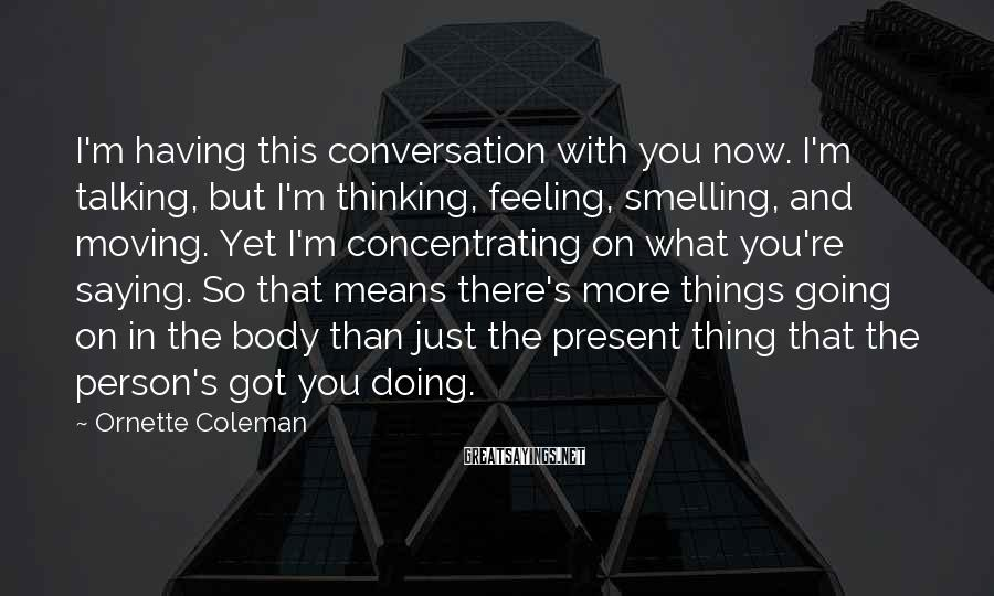 Ornette Coleman Sayings: I'm having this conversation with you now. I'm talking, but I'm thinking, feeling, smelling, and