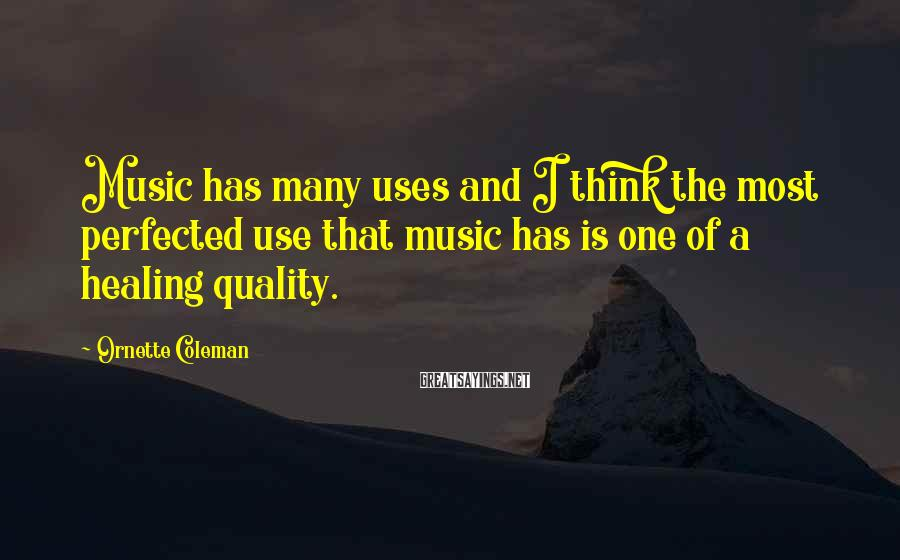 Ornette Coleman Sayings: Music has many uses and I think the most perfected use that music has is