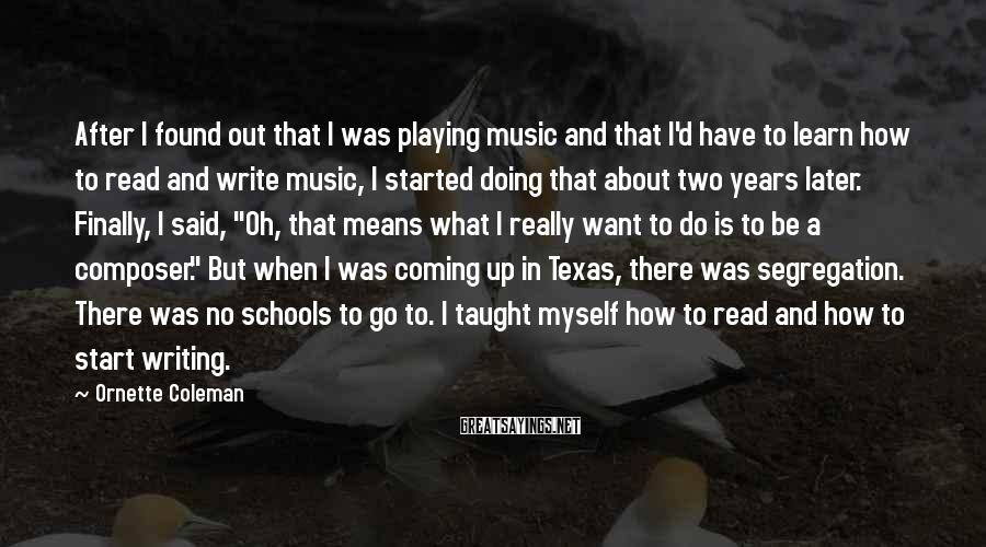 Ornette Coleman Sayings: After I found out that I was playing music and that I'd have to learn
