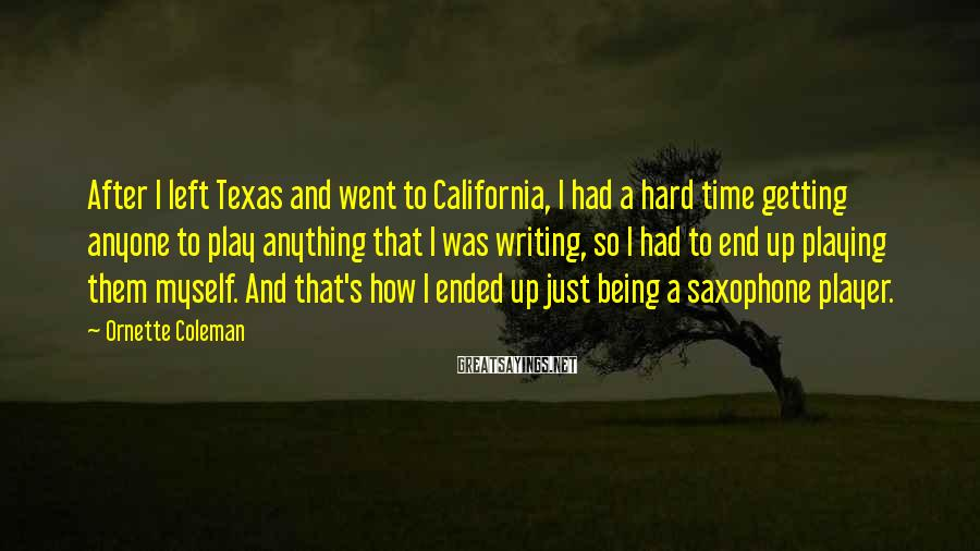 Ornette Coleman Sayings: After I left Texas and went to California, I had a hard time getting anyone