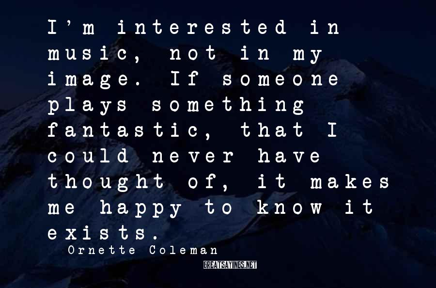 Ornette Coleman Sayings: I'm interested in music, not in my image. If someone plays something fantastic, that I