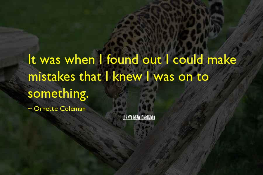 Ornette Coleman Sayings: It was when I found out I could make mistakes that I knew I was
