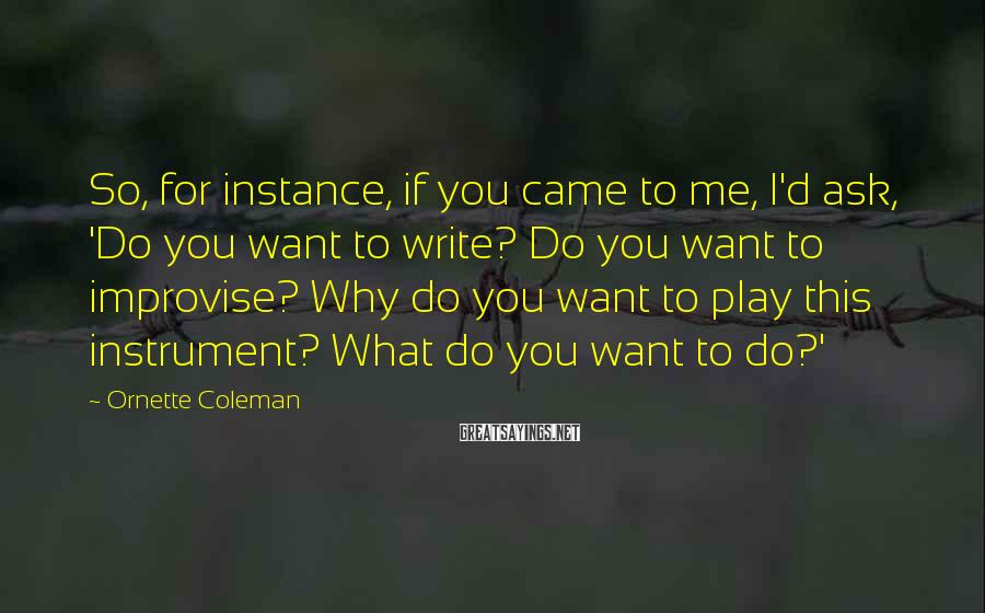 Ornette Coleman Sayings: So, for instance, if you came to me, I'd ask, 'Do you want to write?