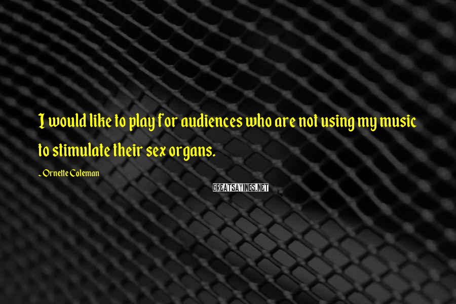 Ornette Coleman Sayings: I would like to play for audiences who are not using my music to stimulate