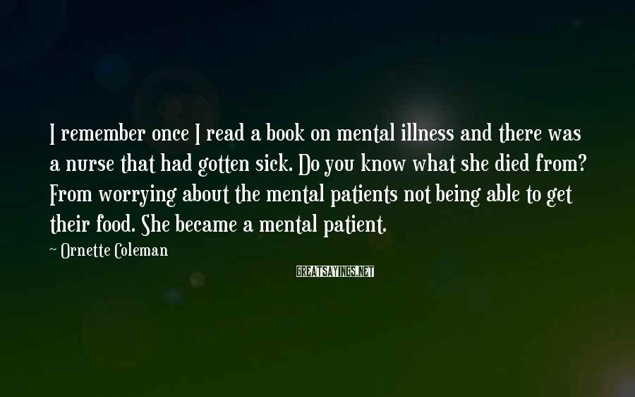 Ornette Coleman Sayings: I remember once I read a book on mental illness and there was a nurse