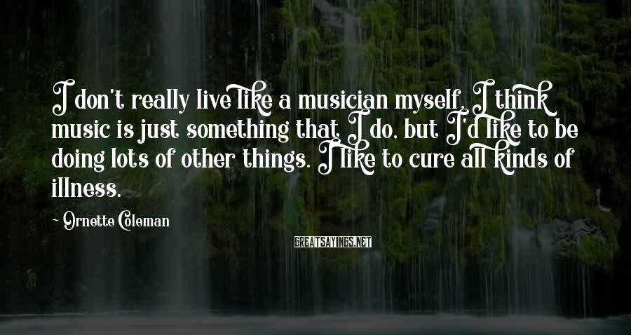 Ornette Coleman Sayings: I don't really live like a musician myself. I think music is just something that